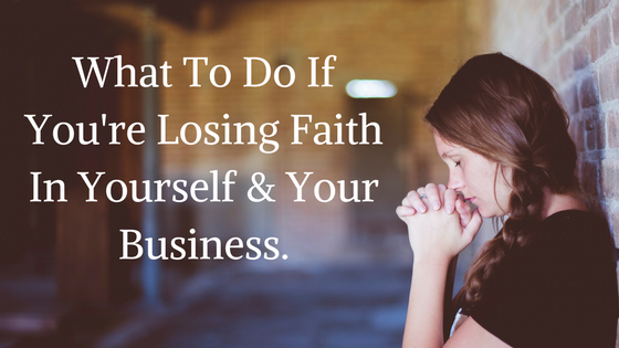 What To Do If You're Losing Faith In Yourself & Your Business.